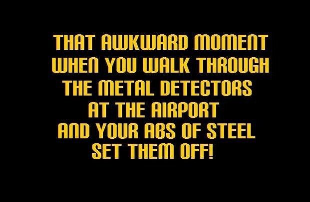 That awkward moment when you walk through the metal detector at the airport and your abs of steel se...