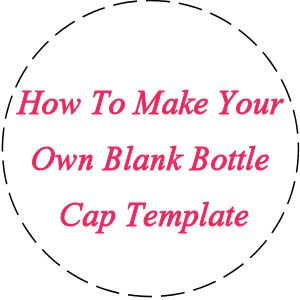 How To Make Your Own Blank Bottle Cap Template