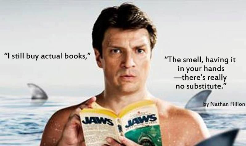 """I still buy actual books. The smell, having it in your hands - there's really no substitute."" - Nathan Fillion"
