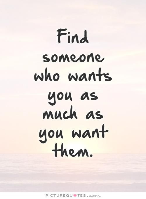 Genial Find Someone Who Wants You As Much As You Want Them. Picture Quotes.
