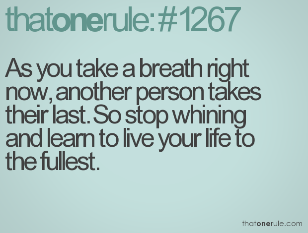 As you take a breath right now, another person takes their last. So stop whining and learn to live your life to the fullest.