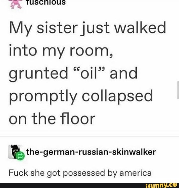 """': ' TUSCHIOUS My sisterjust walked into my room, grunted """"oil"""" and promptly collapsed on the floor Fuck she got possessed by america - )"""