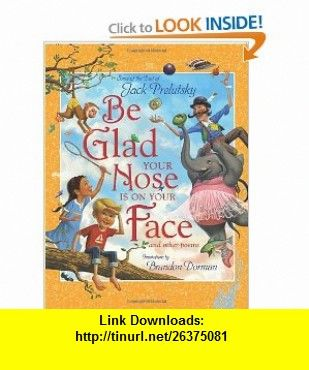 Be Glad Your Nose Is on Your Face And Other Poems Some of the Best of Jack Prelutsky (9780061576539) Jack Prelutsky, Brandon Dorman , ISBN-10: 0061576530  , ISBN-13: 978-0061576539 ,  , tutorials , pdf , ebook , torrent , downloads , rapidshare , filesonic , hotfile , megaupload , fileserve
