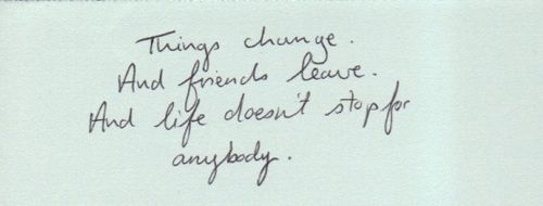 Things change And friends leave And life doesn t stop for