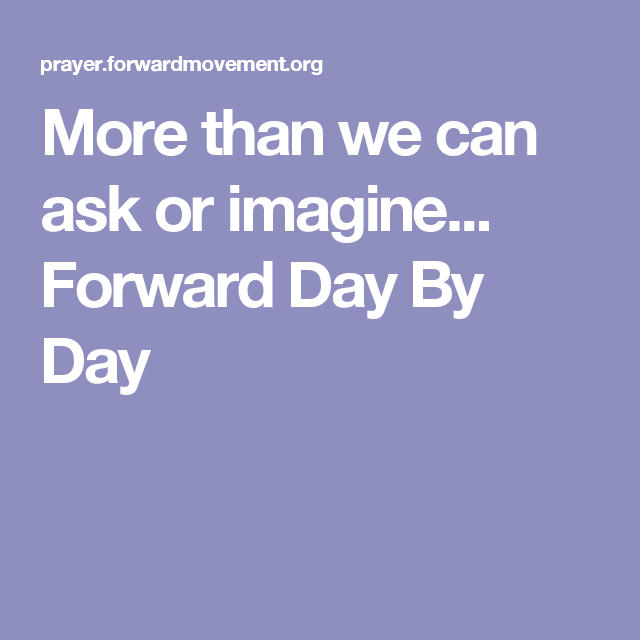 More than we can ask or imagine...   Forward Day By Day