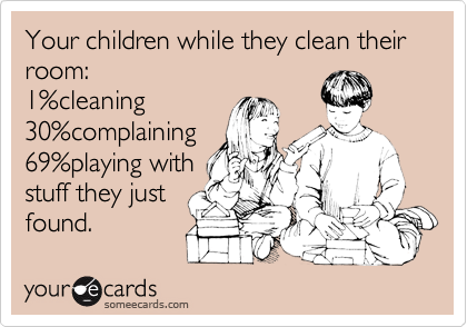 Funny Family Ecard: Your children while they clean their room: 1%cleaning 30%complaining 69%playing with stuff they just found.