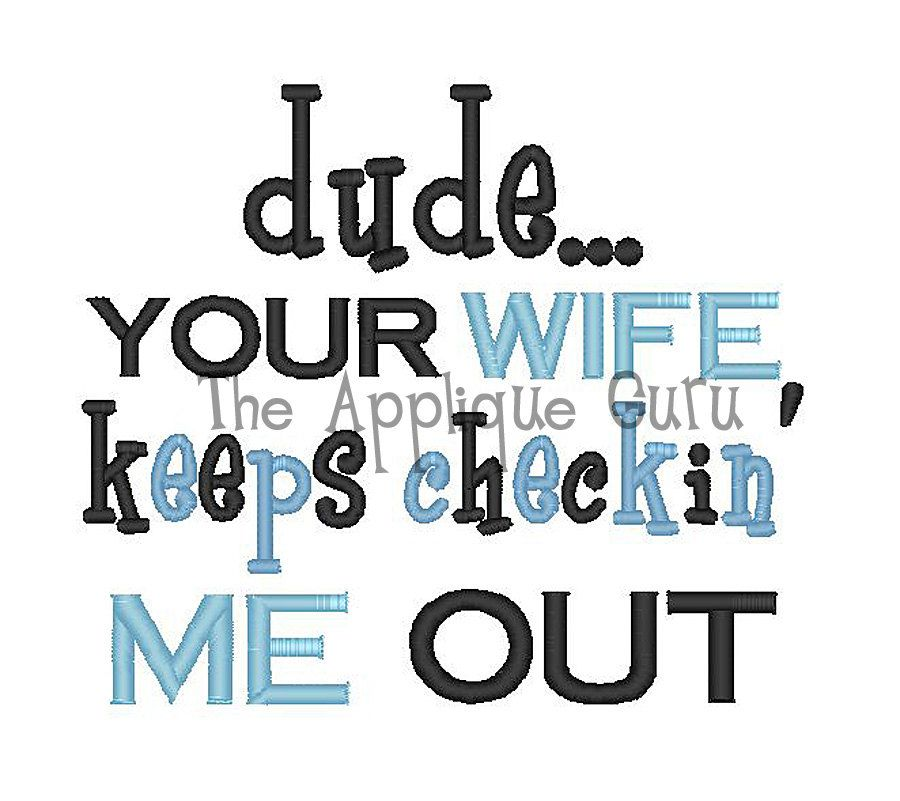 Dude Your Wife Keeps Checkin' Me Out  Machine by TheAppliqueGuru, $3.99