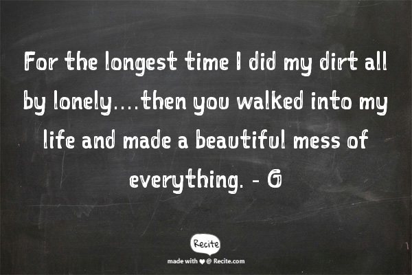 For the longest time I did my dirt all by lonely....then you walked into my life and made a beautiful mess of everything.   - G