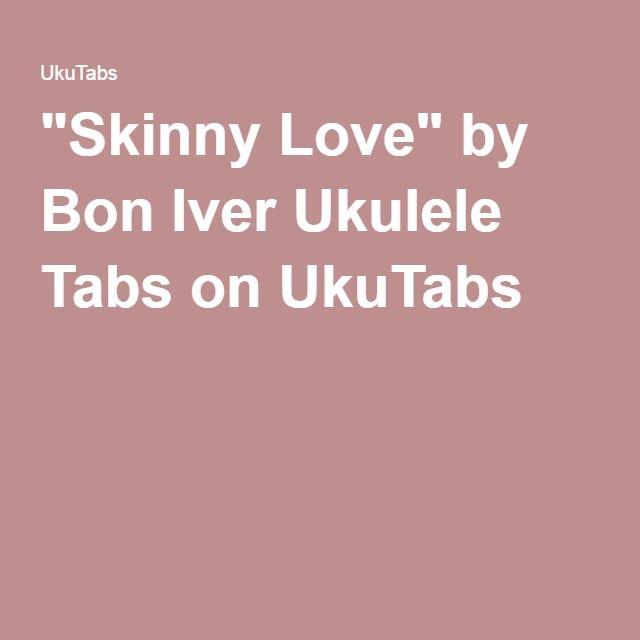 Skinny Love By Bon Iver Ukulele Tabs On Ukutabs Uke Pinterest