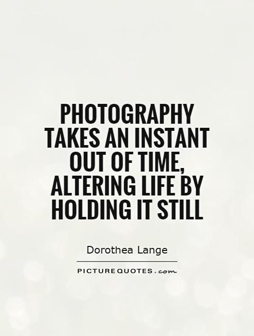 Photography takes an instant out of time, altering life by holding - photography quote