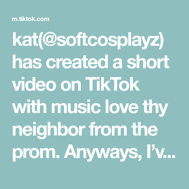 Kat Softcosplayz Has Created A Short Video On Tiktok With Music Love Thy Neighbor From The Prom Anyways I Ve Been Listen Music Love Love Thy Neighbor Songs
