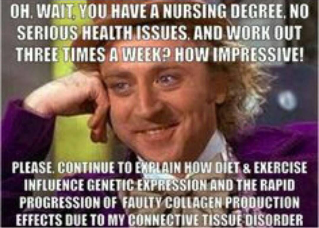 You would not even believe how many times I have heard stupid shit from people with nursing degrees... not only about my health, also during a miscarriage. Ridiculous.