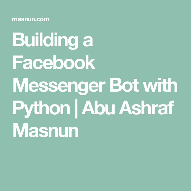 Building a Facebook Messenger Bot with Python | Abu Ashraf