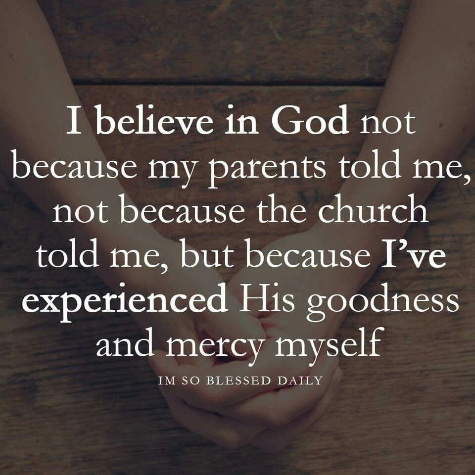 I believe in God because I\'ve experienced His goodness and ...