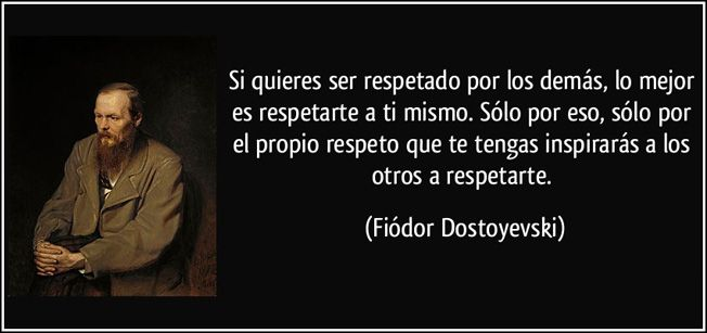... Si quieres ser respetado por los demás, lo mejor es respetarte a ti mismo. Sólo por eso, sólo por el propio respeto que te tengas inspirarás a los otros a respetarte. Fiódor Dostoyevski.
