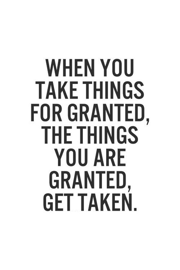 Take Things For Granted The Daily Quotes Granted Quotes Inspirational Quotes Pictures Wisdom Quotes