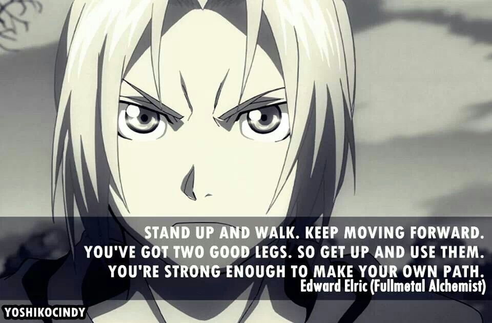 Stand up and walk. Keep moving forward. You've got two good legs. So get up and use them. You're strong enough to make your own path. -- Edward Elric