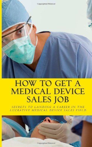 How To Get A Medical Device Sales Job Your best resource to learn