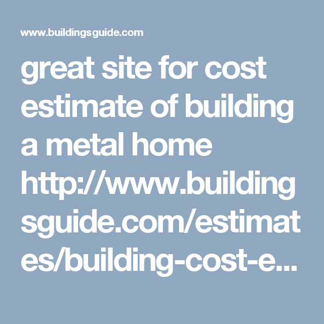 Great Site For Cost Estimate Of Building A Metal Home Http Www
