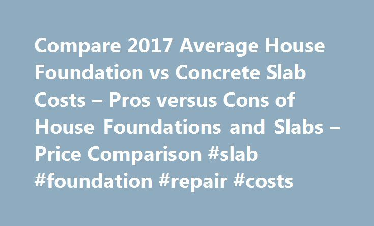 Compare 2017 Average House Foundation Vs Concrete Slab Costs U2013 Pros Versus  Cons Of House Foundations