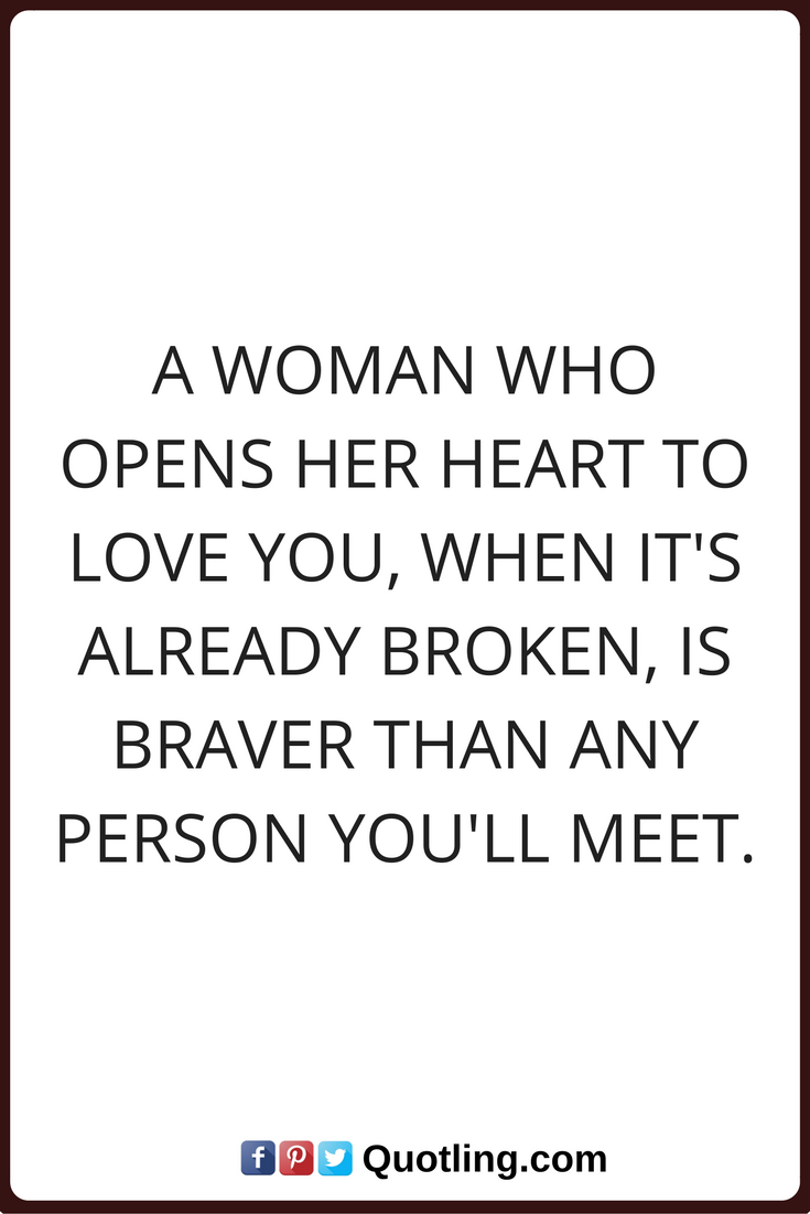 Woman Quotes A Woman Who Opens Her Heart To Love You When Its Already Broken Is Braver Than Any Person You Ll Meet Woman Quotes Success Quotes Quotes