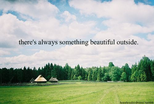 There's always something beautiful outside.