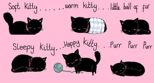 Soft kitty, warm kitty, little ball of fuuuuuuur, happt kitty, sleepy kitty, purr, purr, puuuuuurr.