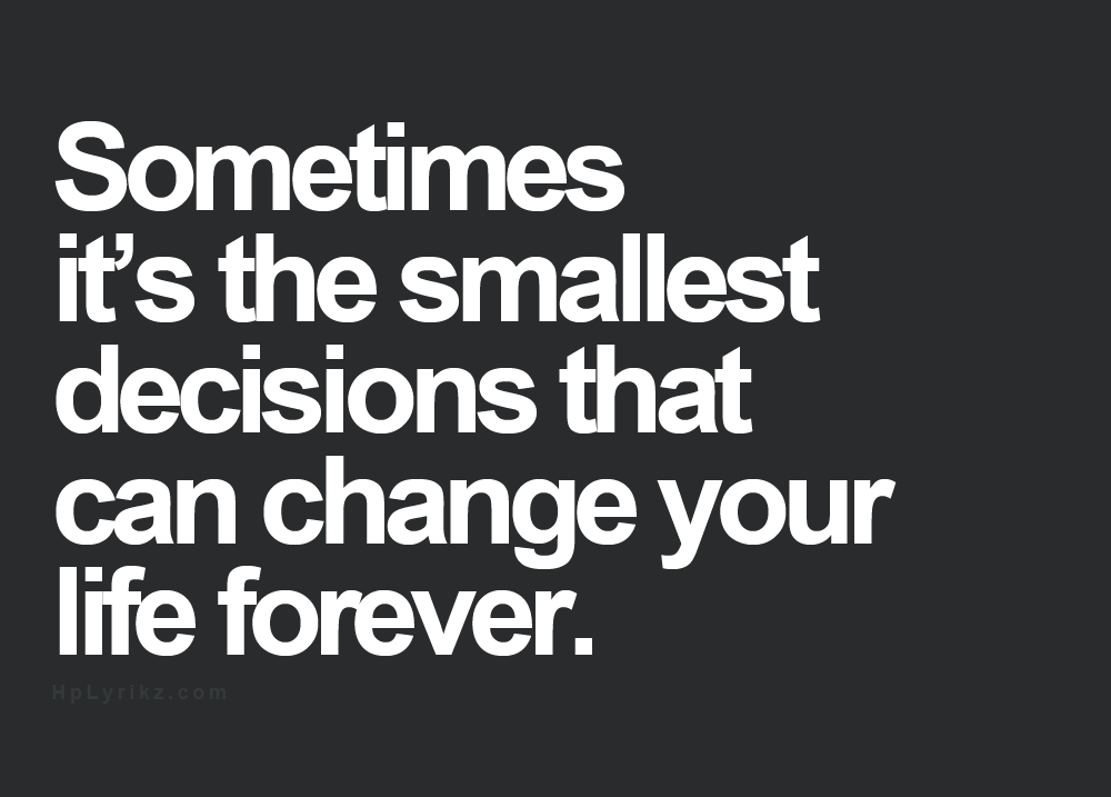 Sometimes Its The Smallest Decisions That Can Change Your Life