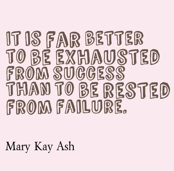 Exhausted from success.  Powerful words from the amazing Mary Kay Ash.  http://www.marykay.com/Kelli_J/en-US/About-Mary-Kay/CompanyFounder/Pages/default.aspx