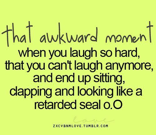 That Awkward Moment When You Laugh So Hard That You Can T Laugh Anymore And End Up Sitting Clapping And Look Awkward Moment Quotes Laughter Quotes Funny Quotes