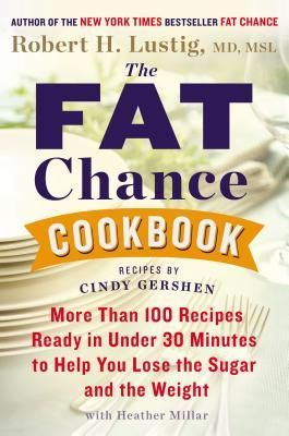 The Fat Chance Cookbook: More Than 100 Recipes Ready in Under 30 Minutes to Help You Lose the Sugar and the Weight by Robert H. Lustig