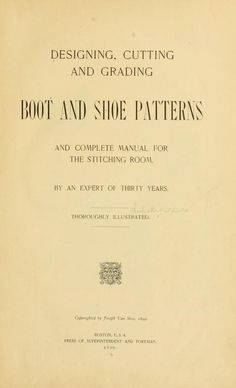 Designing, cutting and grading boot and shoe patterns and complete manual for the stitching room, by an expert of thirty years. Published 1899