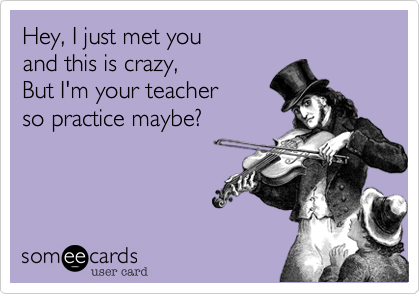 Hey, I just met you and this is crazy, But I'm your teacher so practice maybe?