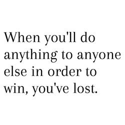 When you'll do anything to anyone else in order to win, you've lost #inspiration #quotes