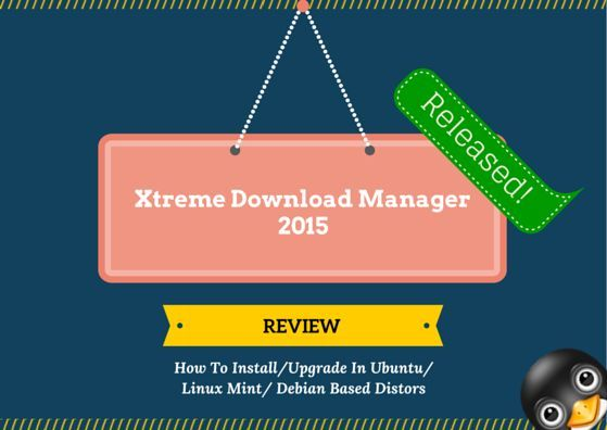 Xtreme Download Manager (XDM) 2015 Released, Amazing Development By Team, Install/Upgrade XDM 2015 In Ubuntu Linux Or Derivatives