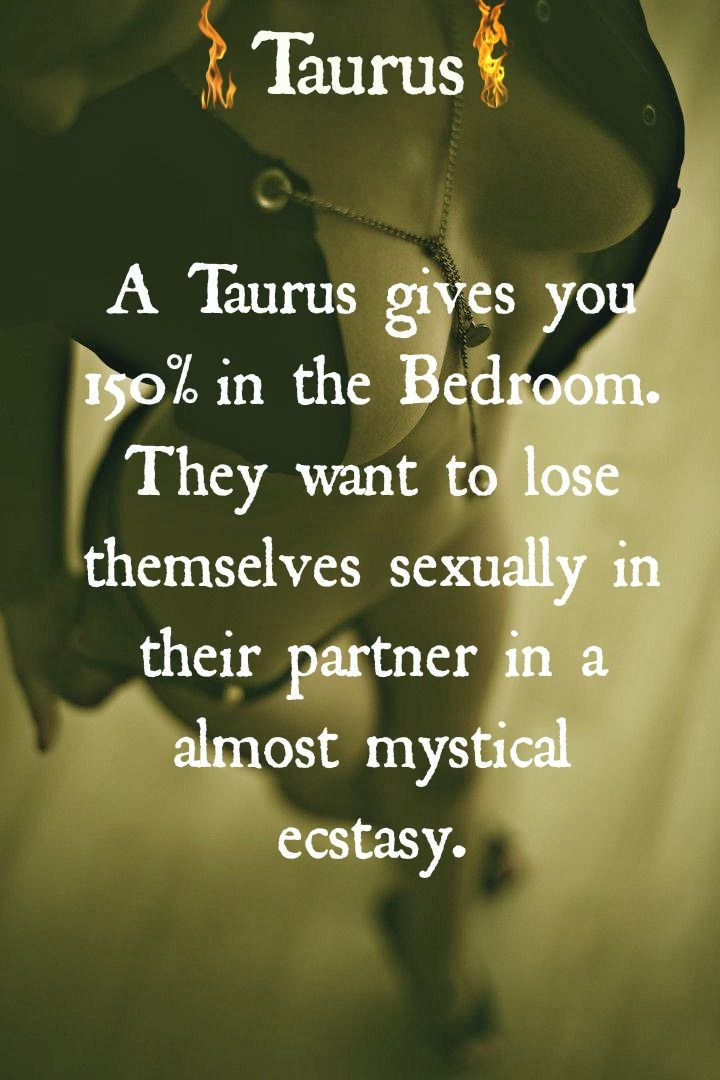 Taurus, gives 150% in the bedroom.