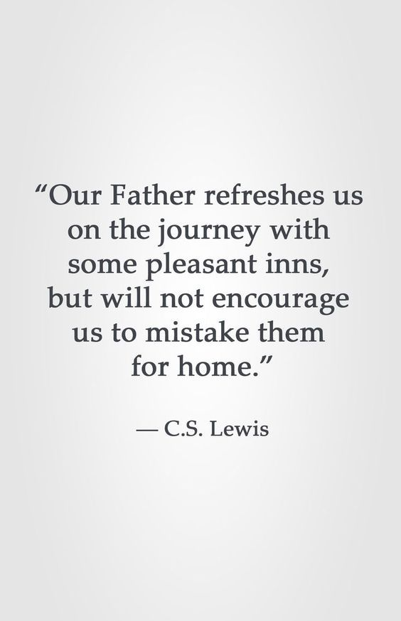 """""""Our Father refreshes us  on the journey with  some pleasant inns,  but will not encourage  us to mistake them  fo…   Cs lewis quotes, Quotable quotes, Faith quotes"""