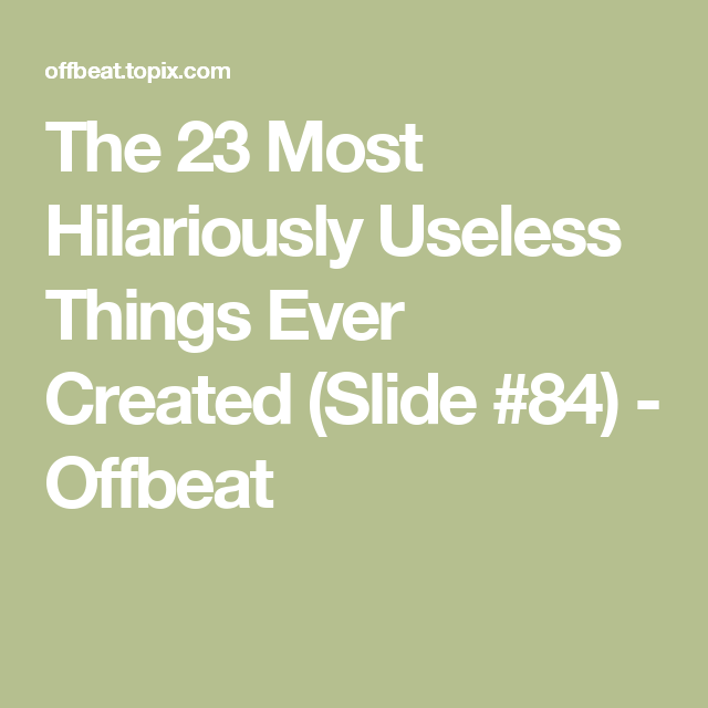 The 23 Most Hilariously Useless Things Ever Created (Slide #84) - Offbeat