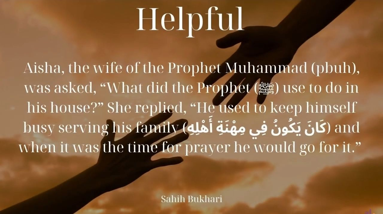 """Helpful   Aisha, the wife of the Prophet Muhammad (PBUH) was asked, """"What did the Prophet (PBUH) use to do in his house?"""" She replied, """"He used to keep himself busy serving his family and when it was the time for prayer he would go for it.: Sahih Bukhari"""