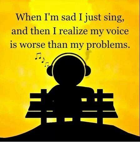 When I'm sad I just sing.