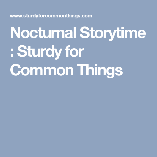 Nocturnal Storytime : Sturdy for Common Things