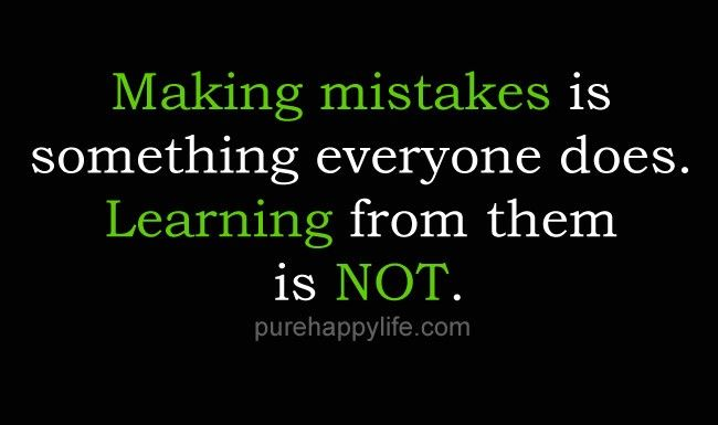 """""""Making mistakes is something everyone does. Learning from them is not."""" - Google Search"""