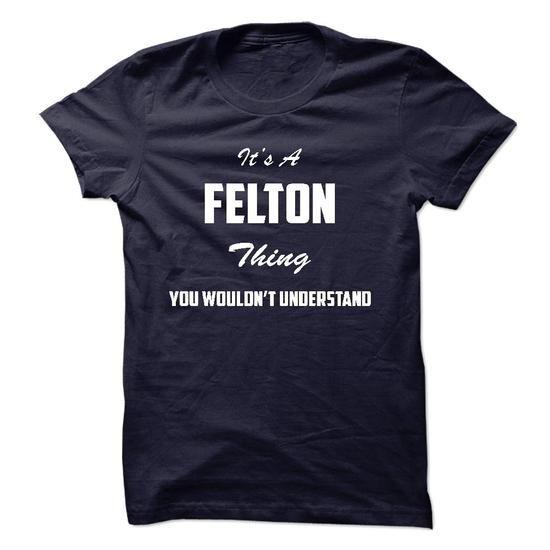 Its a FELTON Thing You Wouldnt Understand - #teacher shirt #tee design. CHEAP PRICE => https://www.sunfrog.com/LifeStyle/Its-a-FELTON-Thing-You-Wouldnt-Understand.html?68278
