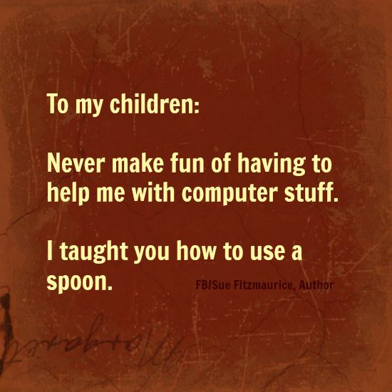 To my children Never make fun of having to help me with