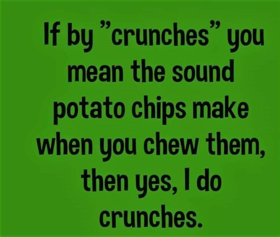 If By Crunches You Mean The Sound Potato Chips Make When You Chew Them Then Yes I Do Crunches Funny Quotes Funny Images Haha Funny