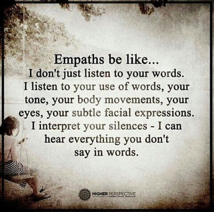 As an empath, I know and feel the things you don't say, too.