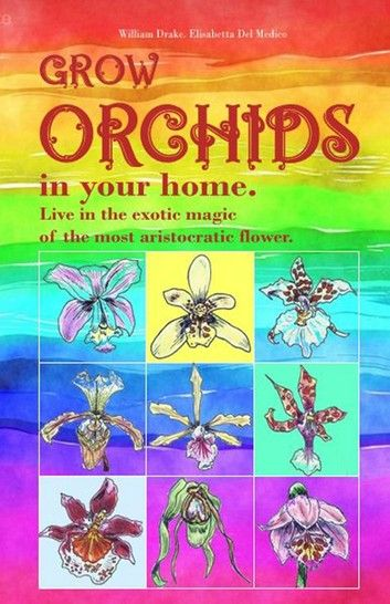 Grow orchids in your home. Live in the exotic magic of the most aristocratic flower. ebook by William Drake - Rakuten Kobo #growingorchids