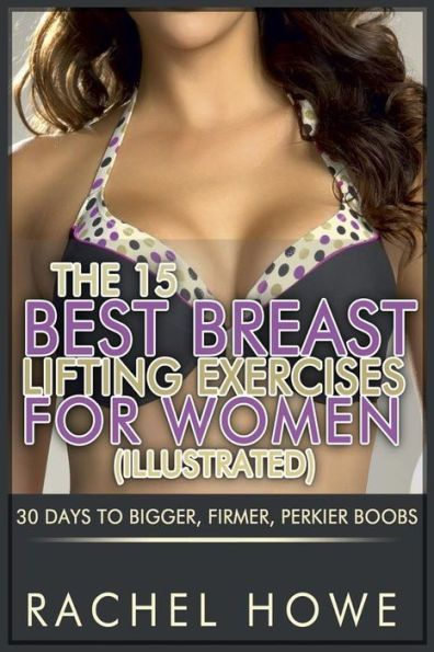 The 15 Best Breast Lifting Exercises for Women [Illustrated]: 30 Days to Bigger, Firmer, Perkier Boo