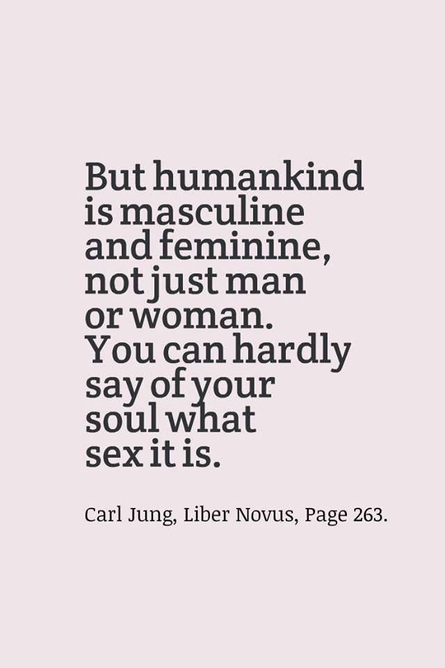 But humankind is masculine and feminine, not just man or woman. You can hardly say of your soul what sex it is. ~Carl Jung, Liber Novus, Page 263.