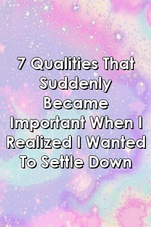 7 Qualities That Suddenly Became Important When I Realized I Wanted To Settle Down by relatio 7 Qualities That Suddenly Became Important When I Realized I Wanted To Settl...